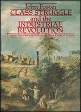 Class Struggle And The Industrial Revolution: Early Industrial Capitalism In Three English Towns (university Paperbacks)