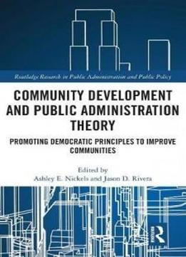 Community Development And Public Administration Theory: Promoting Democratic Principles To Improve Communities (routledge Research In Public Administration And Public Policy)