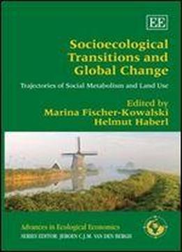 Socioecological Transitions And Global Change: Trajectories Of Social Metabolism And Land Use (advances In Ecological Economics Series)