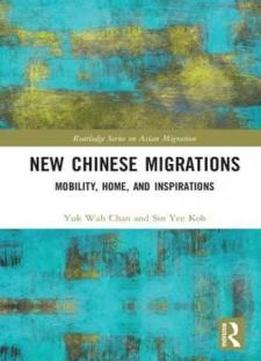 New Chinese Migrations: Mobility, Home, And Inspirations (routledge Series On Asian Migration)