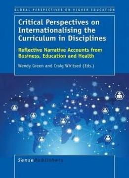 Critical Perspectives On Internationalising The Curriculum In Disciplines: Reflective Narrative Accounts From Business, Education And Health (global Perspectives On Higher Education)