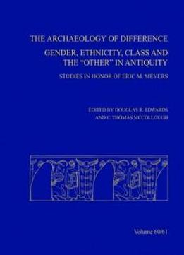 The Archaeology Of Difference: Gender, Ethnicity, Class And The 'other' In Antiquity. Studies In Honor Of Eric M Meyers (annual Of Asor)