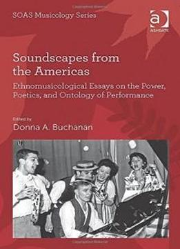 Soundscapes From The Americas: Ethnomusicological Essays On The Power, Poetics, And Ontology Of Performance (soas Musicology Series)
