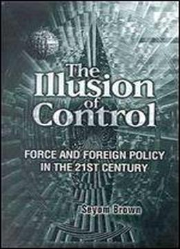 The Illusion Of Control: Force And Foreign Policy In The 21st Century