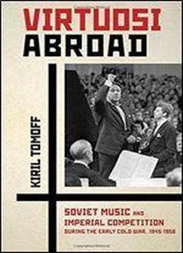 Virtuosi Abroad: Soviet Music And Imperial Competition During The Early Cold War, 1945-1958