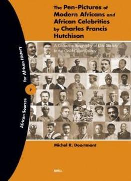 The Pen-pictures Of Modern Africans And African Celebrities: A Collective Biography Of Elite Society In The Gold Coast Colony (african Sources For African History)