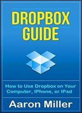Dropbox Guide: How To Use Dropbox On Your Computer, Iphone, Or Ipad