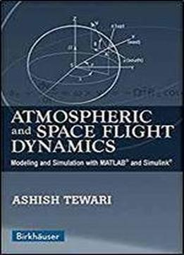 Atmospheric And Space Flight Dynamics: Modeling And Simulation With Matlab And Simulink (modeling And Simulation In Science, Engineering And Technology)