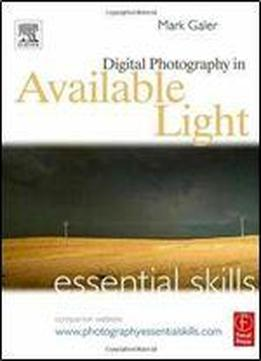 Mark Galer - Digital Photography In Available Light: Essential Skills (3rd Edition)