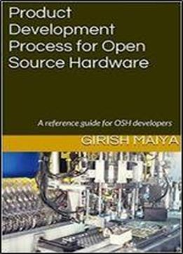 Product Development Process For Open Source Hardware: A Reference Guide For Osh Developers