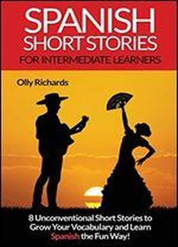 Spanish Short Stories For Intermediate Learners: Eight Unconventional Short Stories To Grow Your Vocabulary And Learn Spanish The Fun Way!