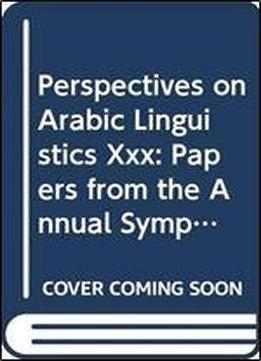Perspectives On Arabic Linguistics Xxx: Papers From …