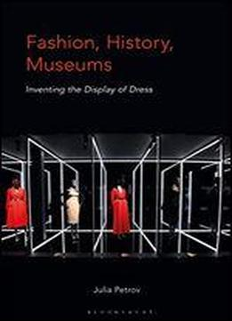 Fashion, History, Museums: Inventing The Display Of Dress