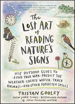 The Lost Art Of Reading Nature's Signs: Use Outdoor Clues To Find Your Way, Predict The Weather, Locate Water, Track Animalsand Other Forgotten Skills (natural Navigation)
