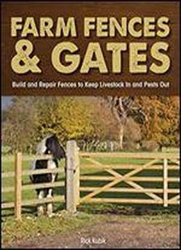 Farm Fences And Gates: Build And Repair Fences To Keep Livestock In And Pests Out