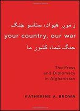 Your Country, Our War: The Press And Diplomacy In Afghanistan