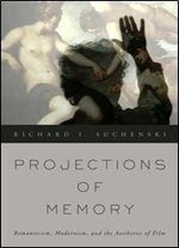 Projections Of Memory: Romanticism, Modernism, And The Aesthetics Of Film