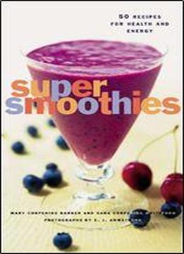 Super Smoothies: 50 Recipes For Health And …