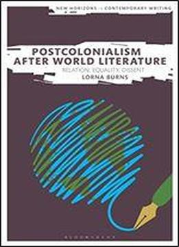 Postcolonialism After World Literature: Relation, Equality, Dissent