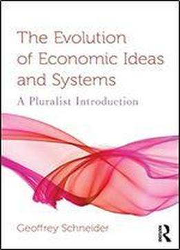 The Evolution Of Economic Ideas And Systems: A Pluralist Introduction