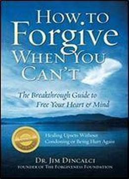 How To Forgive When You Can't: The Breakthrough Guide To Free Your Heart & Mind {winner: 2010 Living Now Book Award Finalist: Self Help- Book Of The Year Award- Forward Review Magazine}