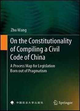 On The Constitutionality Of Compiling A Civil Code Of China: A Process Map For Legislation Born Out Of Pragmatism