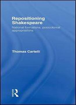 Repositioning Shakespeare: National Formations, Postcolonial Appropriations