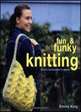 Fun & Funky Knitting: 30 Easy Accessories …