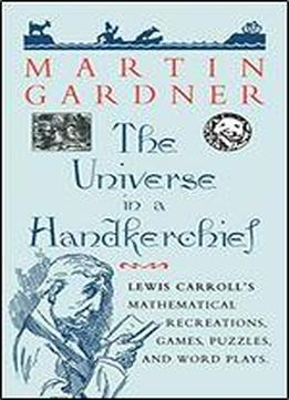 The Universe In A Handkerchief: Lewis Carrolls Mathematical Recreations, Games, Puzzles, And Word Plays