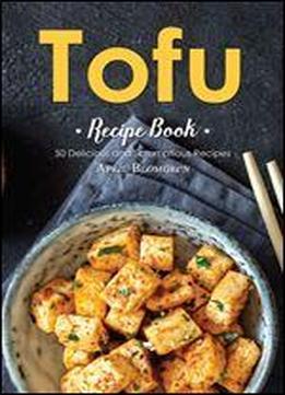 Tofu Recipe Book: 50 Delicious And Scrumptious …