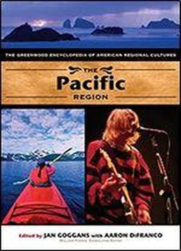 The Pacific Region: The Greenwood Encyclopedia Of American Regional Cultures