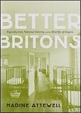 Better Britons: Reproduction, Nation, And The Afterlife Of Empire