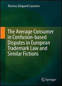 The Average Consumer In Confusion-based Disputes In European Trademark Law And Similar Fictions