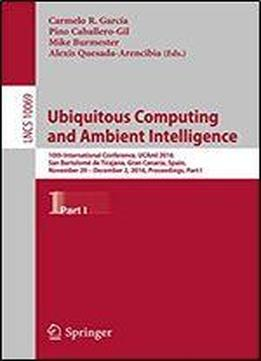 Ubiquitous Computing And Ambient Intelligence: 10th International Conference, Ucami 2016, San Bartolome De Tirajana, Gran Canaria, Spain, November 29 - ... Notes In Computer Science Book 10069)