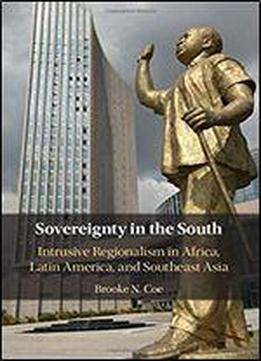 Sovereignty In The South: Intrusive Regionalism In Africa, Latin America, And Southeast Asia