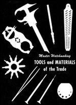 Master Watchmaking Tools And Materials Of The Trade