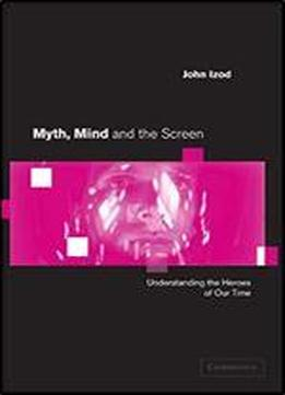 Myth, Mind And The Screen: Understanding The Heroes Of Our Time (cambridge Studies In Criminology)