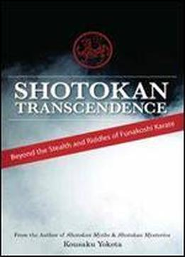 Shotokan Transcendence: Beyond The Stealth And Riddles Of Funakoshi Karate