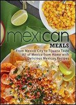 Mexican Meals: From Mexico City To Tijuana Taste All Of Mexico From Home With Delicious Mexican Recipes (2nd Edition)