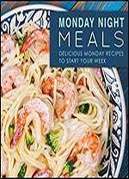 Monday Night Meals: Delicious Monday Recipes To Start Your Week (2nd Edition)