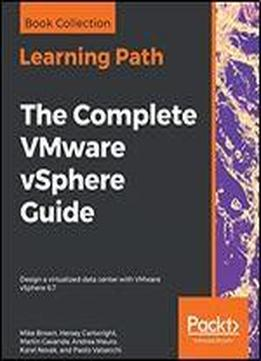 The Complete Vmware Vsphere Guide: Design A Virtualized Data Center With Vmware Vsphere 6.7