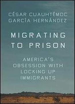 Migrating To Prison: Immigration In The Era Of Mass Incarceration