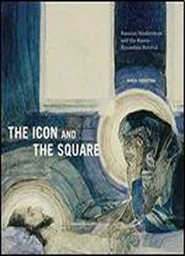 The Icon And The Square: Russian Modernism And The Russo-byzantine Revival