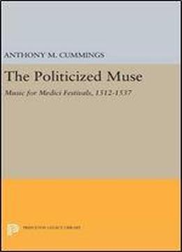The Politicized Muse: Music For Medici Festivals, 1512-1537 (princeton Essays On The Arts)