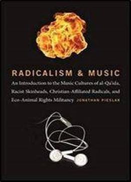 Radicalism And Music: An Introduction To The Music Cultures Of Al-qa'ida, Racist Skinheads, Christian-affiliated Radicals, And Eco-animal Rights Militants