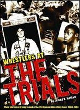 Wrestlers At The Trials: Their Stories Of Trying To Make The Us Olympic Wrestling Team 1960-1988