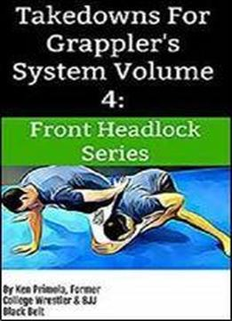 Takedowns For Grappler's System Volume 4: Front Headlock Series