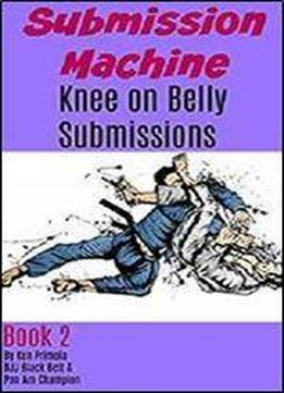 Submission Machine Book 2: Knee On Belly Submissions