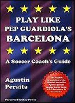 Play Like Pep Guardiola's Barcelona: A Soccer Coach's Guide [kindle Edition]
