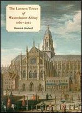 The Lantern Tower Of Westminster Abbey 1060-2010: Reconstructing Its History And Architecture